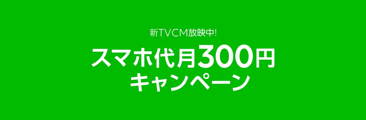 新TVCM放映中! スマホ代月300円キャンペーン